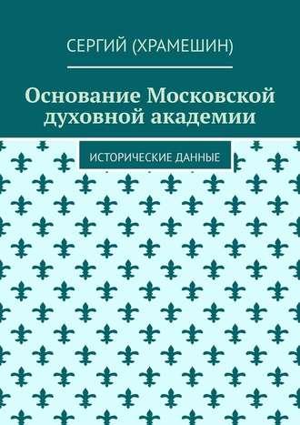 Сергий (Храмешин), Основание Московской духовной академии. Исторические данные