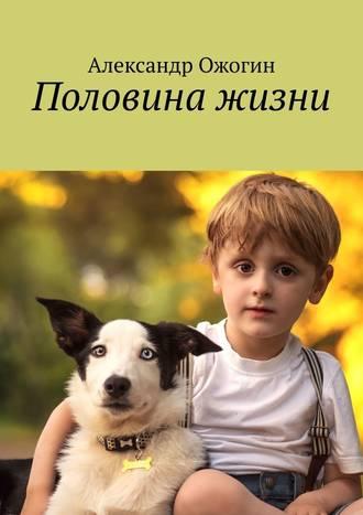 Александр Ожогин, Половина жизни