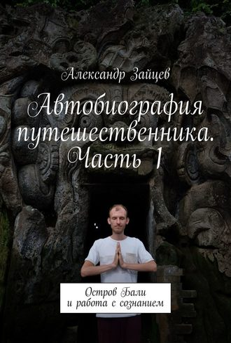 Александр Зайцев, Автобиография путешественника. Часть1. Остров Бали иработа ссознанием