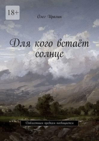 Олег Иралин, Для кого встаёт солнце. Доблестным предкам посвящается