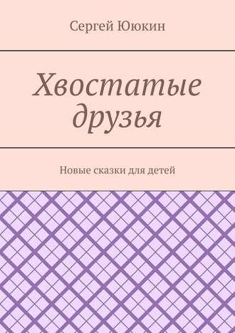 Сергей Ююкин, Хвостатые друзья. Новые сказки для детей