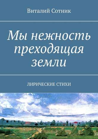 Виталий Сотник, Мы нежность преходящая земли. Лирические стихи