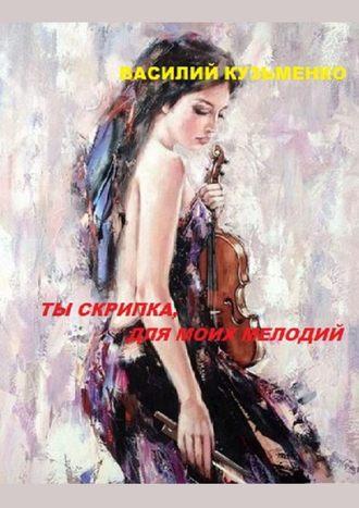 Василий Кузьменко, Ты скрипка для моих мелодий