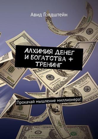 Авид Голдштейн, Алхимия денег и богатства + тренинг. Прокачай мышление миллионера!