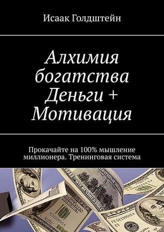 Исаак Голдштейн, Алхимия богатства. Деньги + Мотивация. Прокачайте на100% мышление миллионера. Тренинговая система