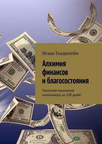 Исаак Голдштейн, Алхимия финансов и благосостояния. Прокачай мышление миллионера за100дней!