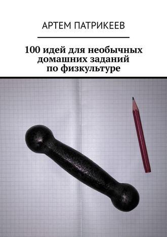 Артем Патрикеев, 100 идей для необычных домашних заданий по физкультуре