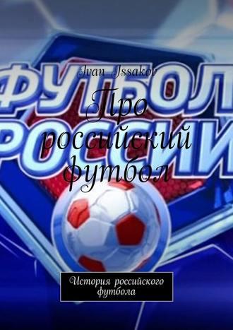 Ivan Issakov, Про российский футбол. История российского футбола
