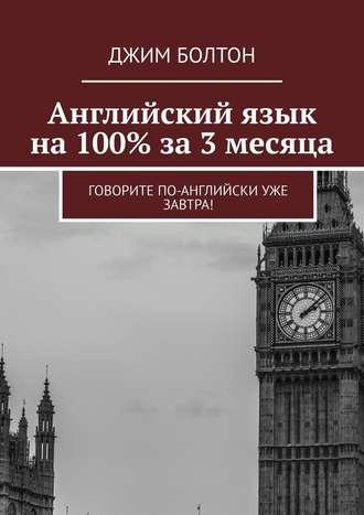 Джим Болтон, Английский язык на 100% за 3 месяца. Говорите по-английски уже завтра!