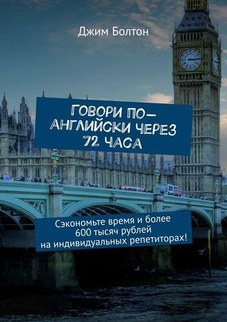 Джим Болтон, Говори по-английски через 72часа. Сэкономьте время иболее 600тысяч рублей наиндивидуальных репетиторах!