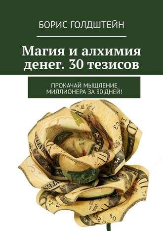 Борис Голдштейн, Магия и алхимия денег. 30 тезисов. Прокачай мышление миллионера за30дней!