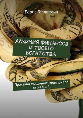Борис Голдштейн, Алхимия финансов и твоего богатства. Прокачай мышление миллионера за30дней!