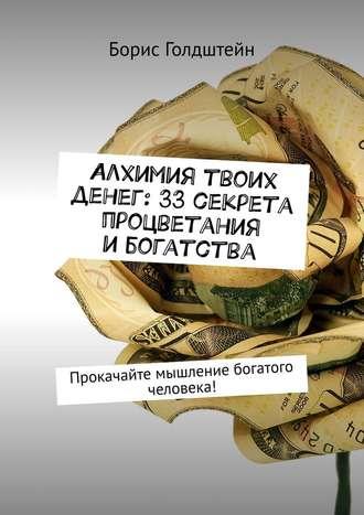 Борис Голдштейн, Алхимия твоих денег: 33секрета процветания ибогатства. Прокачайте мышление богатого человека!
