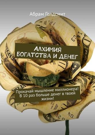 Абрам Голдсмит, Алхимия богатства и денег. Прокачай мышление миллионера! В10раз больше денег втвоей жизни!
