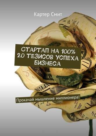Картер Смит, Стартап на 100% 20 тезисов успеха бизнеса. Прокачай мышление миллионера!