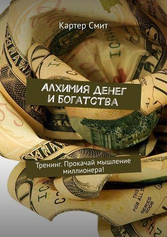Картер Смит, Алхимия денег и богатства. Тренинг. Прокачай мышление миллионера!