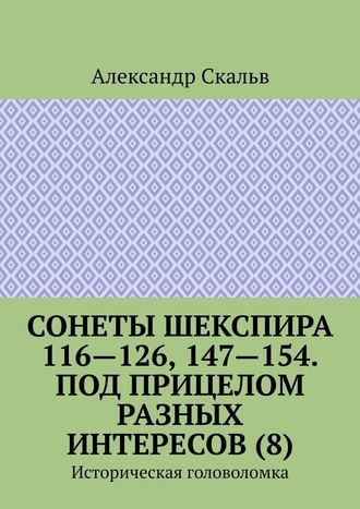 Александр Скальв, Сонеты Шекспира 116-126, 147-154. Под прицелом разных интересов (8). Историческая головоломка