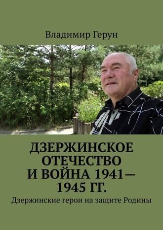 Владимир Герун, Дзержинское Отечество и война 1941—1945 гг. Дзержинские герои назащите Родины