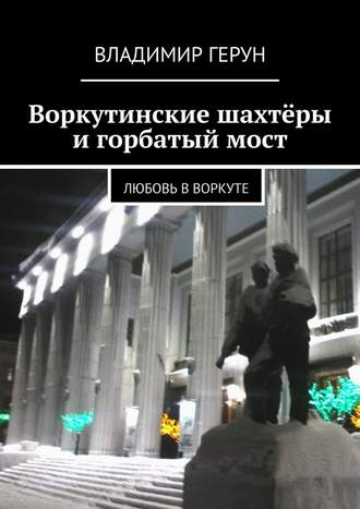 Владимир Герун, Воркутинские шахтёры и горбатый мост. Любовь вВоркуте