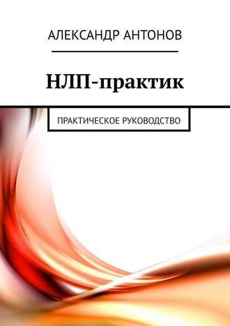 Александр Антонов, НЛП-практик. Практическое руководство