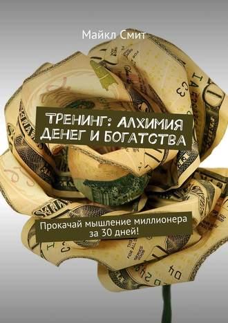 Майкл Смит, Тренинг: Алхимия денег ибогатства. Прокачай мышление миллионера за30дней!