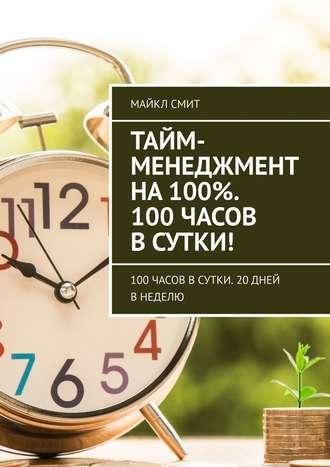 Майкл Смит, Тайм-менеджмент на100%. 100 часов всутки! 100часов всутки. 20дней внеделю