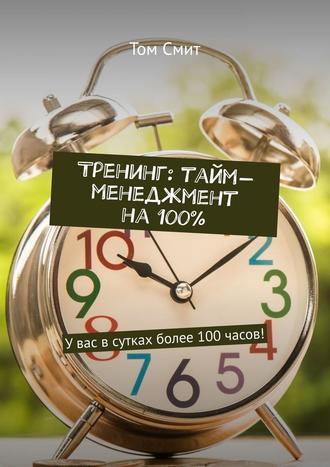 Том Смит, Тренинг: тайм-менеджмент на 100%. Увас всутках более 100часов!