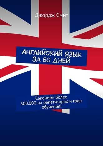 Джордж Смит, Английский язык за 50 дней. Сэкономь более 500.000нарепетиторах игоды обучения!