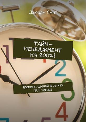 Джордж Смит, Тайм-менеджмент на200%! Тренинг: сделай всутках 100часов!
