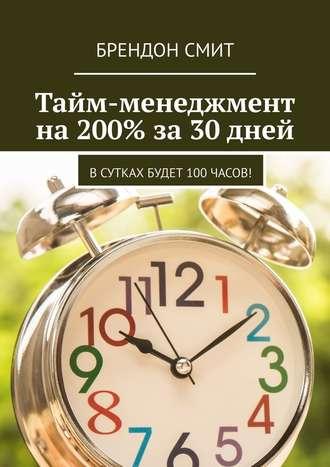 Брендон Смит, Тайм-менеджмент на200% за30 дней. Всутках будет 100часов!