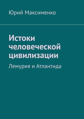 Юрий Максименко, Истоки человеческой цивилизации. Лемурия иАтлантида