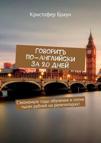Кристофер Браун, Говорить по-английски за20 дней. Сэкономьте годы обучения исотни тысяч рублей нарепетиторах!