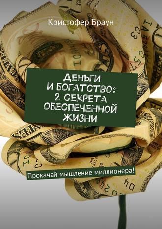 Кристофер Браун, Деньги и богатство: 2секрета обеспеченной жизни. Прокачай мышление миллионера!
