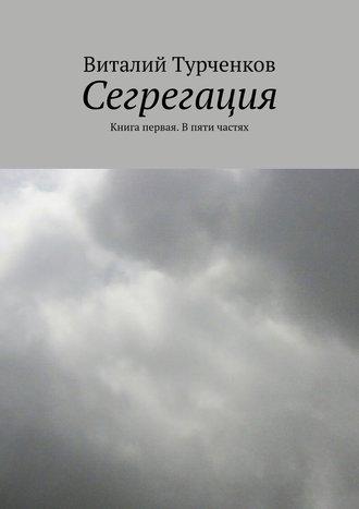 Виталий Турченков, Сегрегация. Книга первая. В пяти частях
