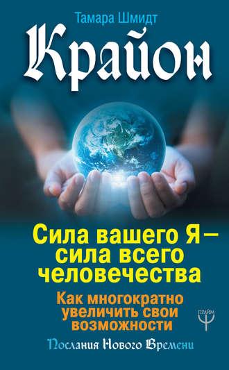 Тамара Шмидт, Крайон. Сила вашего Я – сила всего человечества. Как многократно увеличить свои возможности