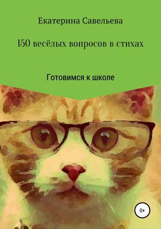 Екатерина Савельева, 150 весёлых вопросов в стихах. Готовимся к школе