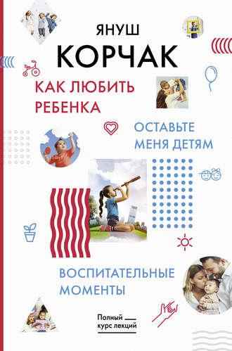 Януш Корчак, Как любить ребенка. Оставьте меня детям. Воспитательные моменты