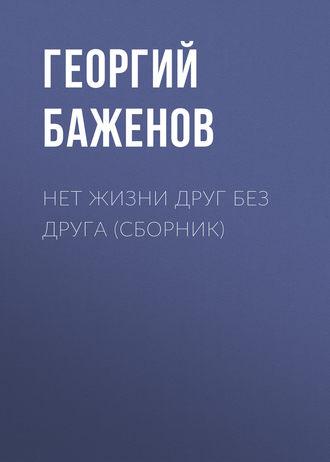 Георгий Баженов, Нет жизни друг без друга (сборник)