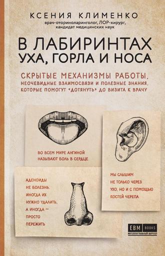 Ксения Клименко, В лабиринтах уха, горла и носа. Скрытые механизмы работы, неочевидные взаимосвязи и полезные знания, которые помогут «дотянуть» до визита к врачу