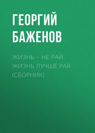 Георгий Баженов, Жизнь – не рай. Жизнь лучше рая (сборник)