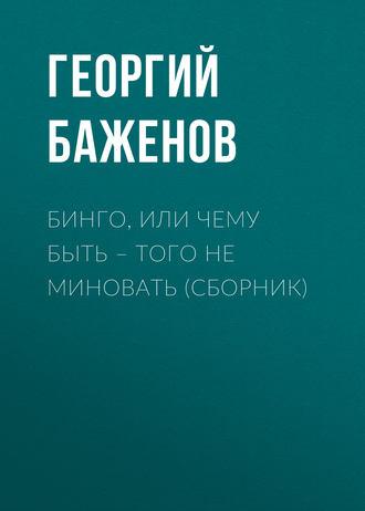 Георгий Баженов, Бинго, или Чему быть – того не миновать (сборник)