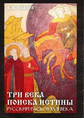 Виктор Павлов, Три века поиска истины. Русский раскол ХVll века