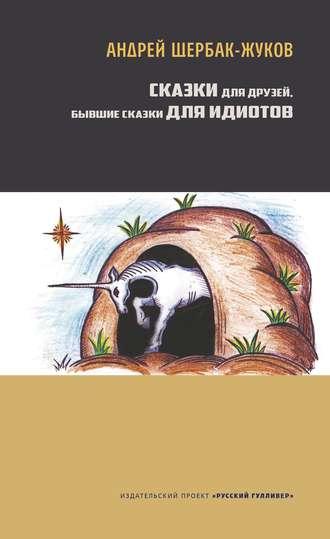 Андрей Щербак-Жуков, Сказки для друзей, бывшие сказки для идиотов
