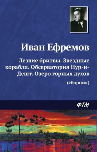 Иван Ефремов, Лезвие бритвы. Звездные корабли. Обсерватория Нур-и-Дешт. Озеро горных духов
