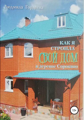 Людмила Гордеева, Как я строила свой дом в деревне Сорокино