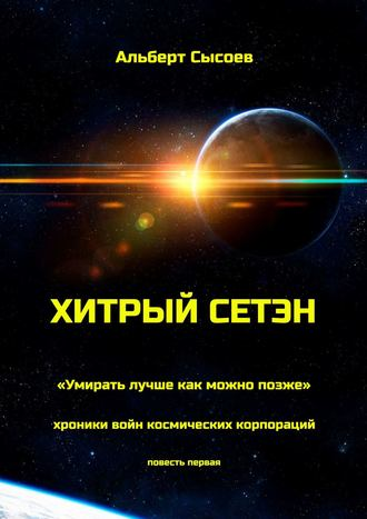 Альберт Сысоев, Хитрый Сетэн. «Умирать лучше как можно позже». Хроники войн космических корпораций. Повесть первая