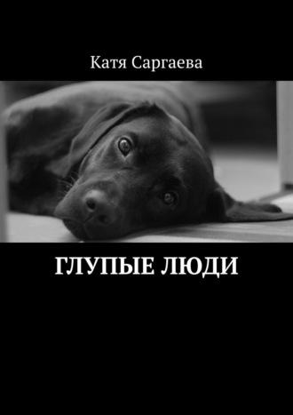 Катя Саргаева, Глупые люди