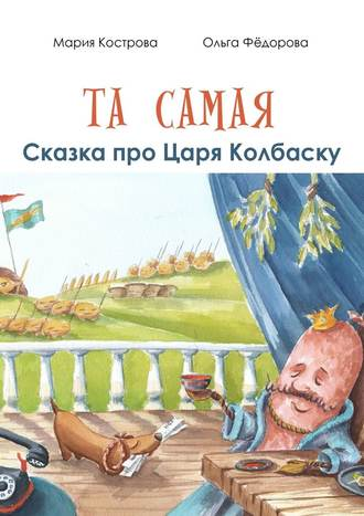 Мария Кострова, Ольга Фёдорова, Та самая сказка про Царя Колбаску