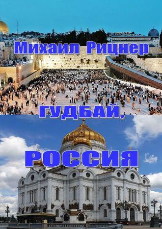 Михаил Рицнер, Гудбай, Россия