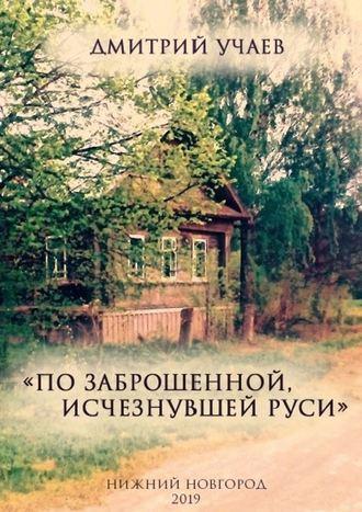 Дмитрий Учаев, «Позаброшенной, исчезнувшей Руси»